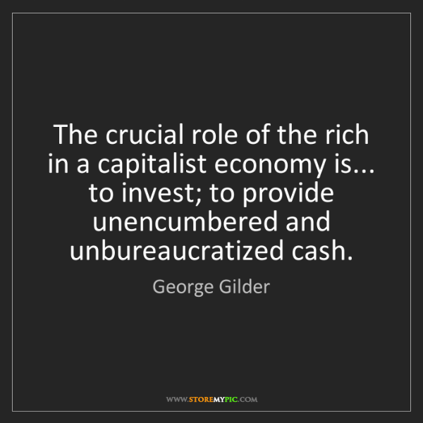George Gilder: The crucial role of the rich in a capitalist economy...