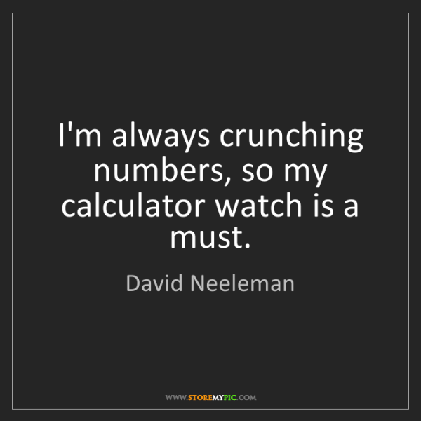 David Neeleman: I'm always crunching numbers, so my calculator watch...