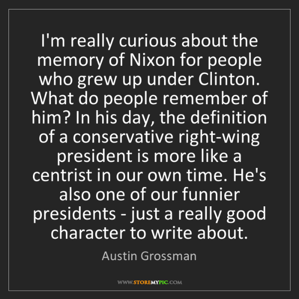 Austin Grossman: I'm really curious about the memory of Nixon for people...
