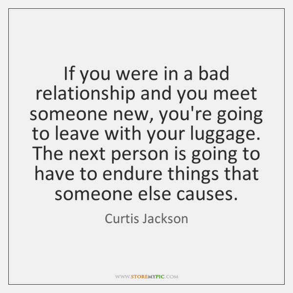 If you were in a bad relationship and you meet someone new, ...