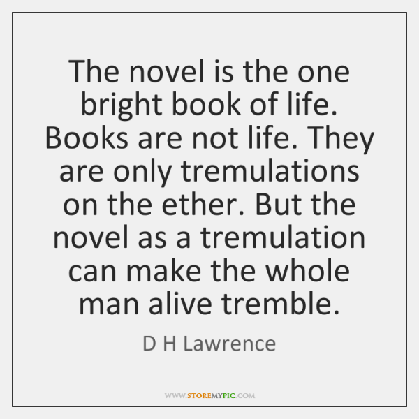The novel is the one bright book of life. Books are not ...