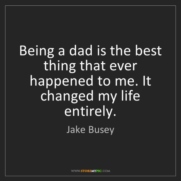 Jake Busey: Being a dad is the best thing that ever happened to me....