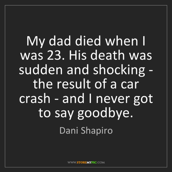 Dani Shapiro: My dad died when I was 23. His death was sudden and shocking...