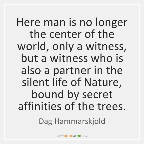 Here man is no longer the center of the world, only a ...