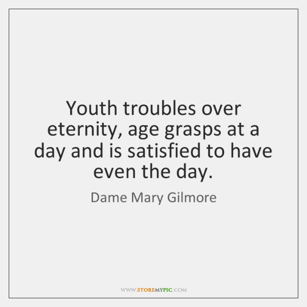 Youth troubles over eternity, age grasps at a day and is satisfied ...