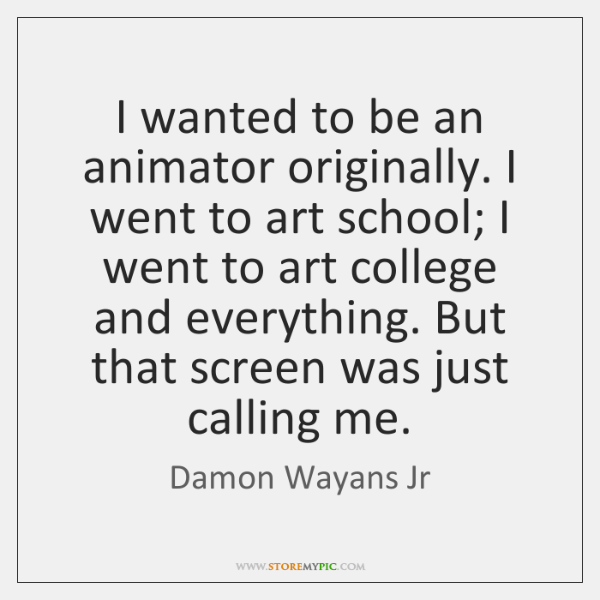 I wanted to be an animator originally. I went to art school; ...