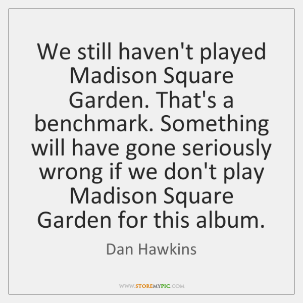 We still haven't played Madison Square Garden. That's a benchmark. Something will ...