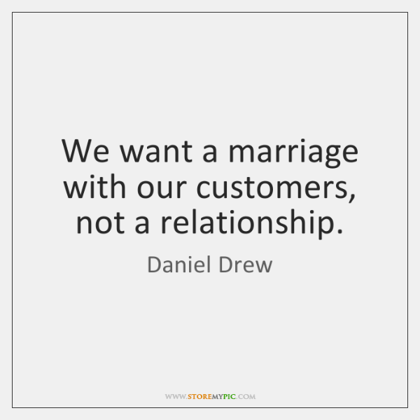 We want a marriage with our customers, not a relationship.