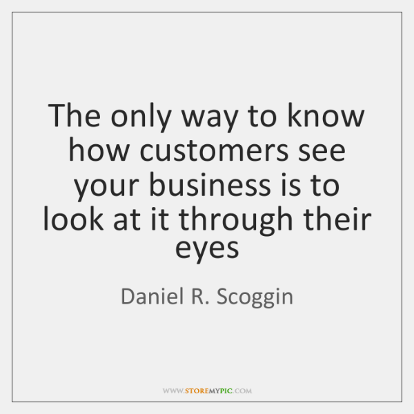 The only way to know how customers see your business is to ...