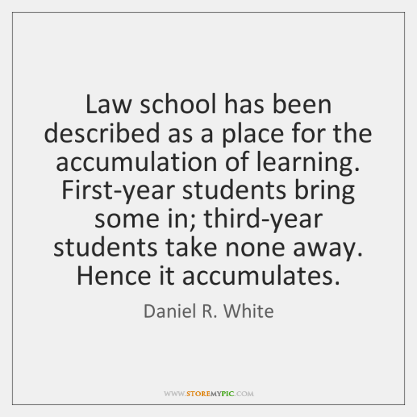 Law school has been described as a place for the accumulation of ...