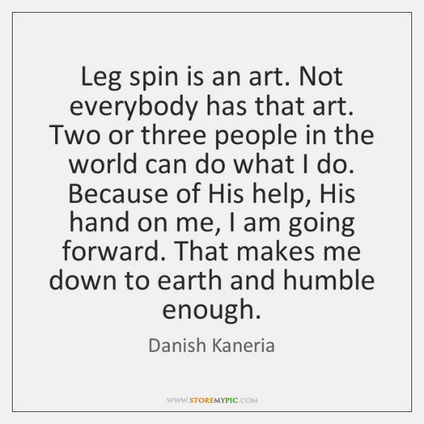 Leg spin is an art. Not everybody has that art. Two or ...