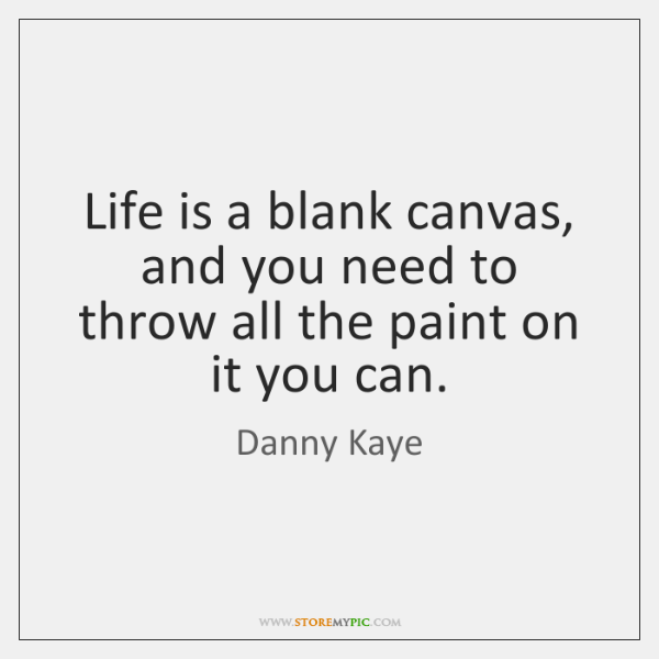 Life is a blank canvas, and you need to throw all the ...
