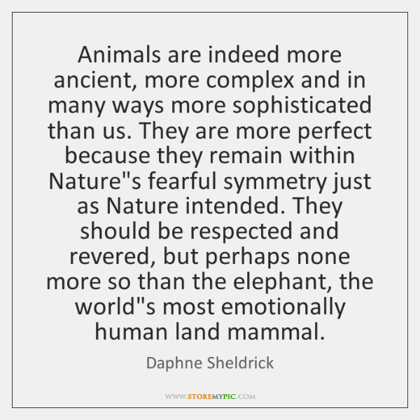 Animals are indeed more ancient, more complex and in many ways more ...