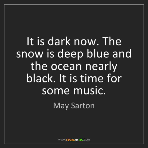 May Sarton: It is dark now. The snow is deep blue and the ocean nearly...