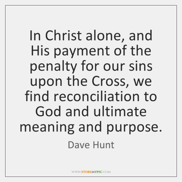 In Christ alone, and His payment of the penalty for our sins ...