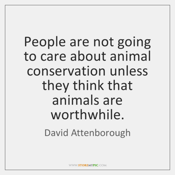 People are not going to care about animal conservation unless they think ...