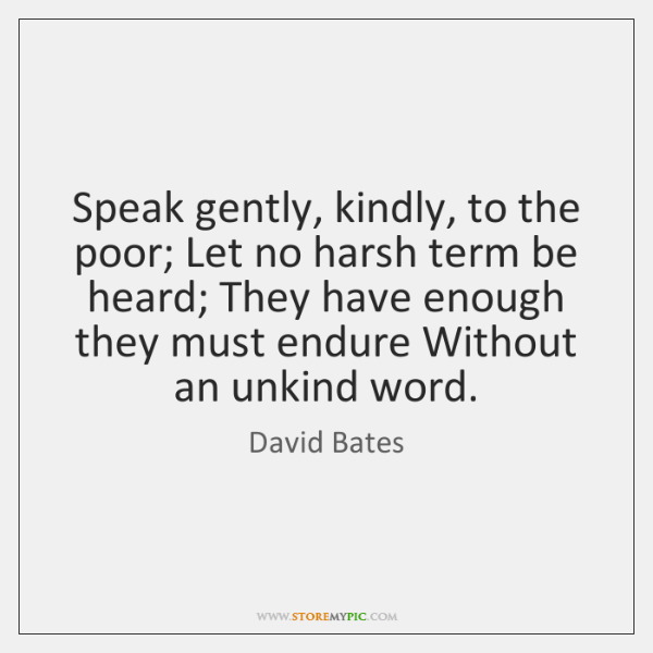 Speak gently, kindly, to the poor; Let no harsh term be heard; ...