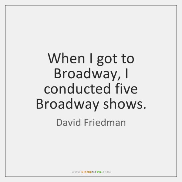 When I got to Broadway, I conducted five Broadway shows.