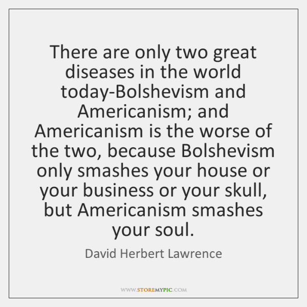 There are only two great diseases in the world today-Bolshevism and Americanism; ...