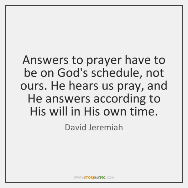 Answers to prayer have to be on God's schedule, not ours. He ...