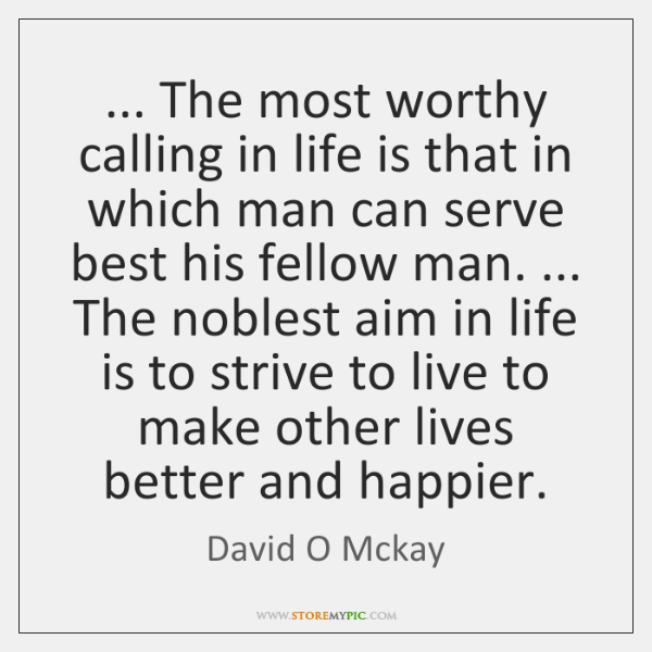 ... The most worthy calling in life is that in which man can ...