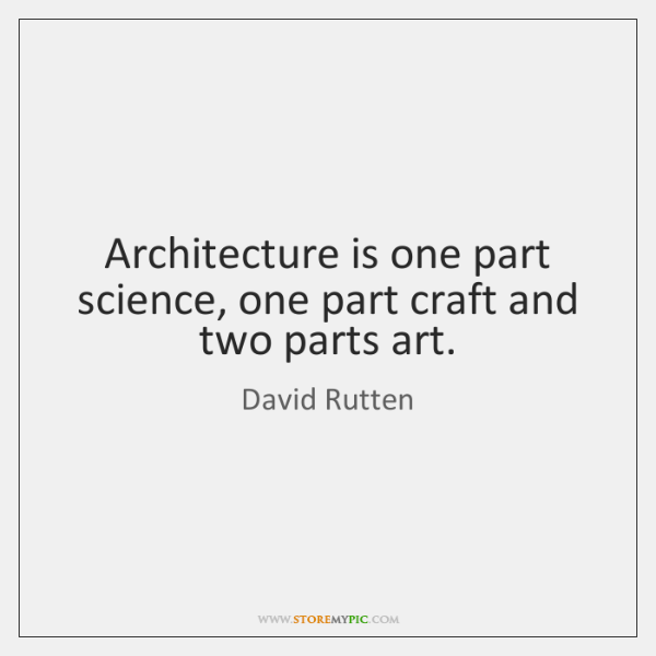 Architecture is one part science, one part craft and two parts art.