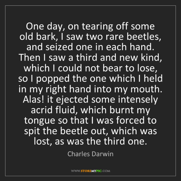 Charles Darwin: One day, on tearing off some old bark, I saw two rare...