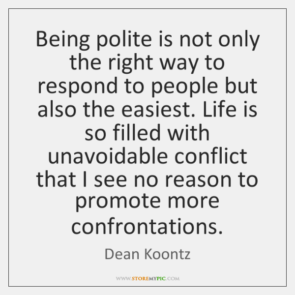 Being polite is not only the right way to respond to people ...
