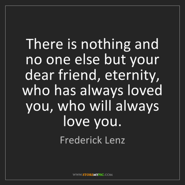 Frederick Lenz: There is nothing and no one else but your dear friend,...