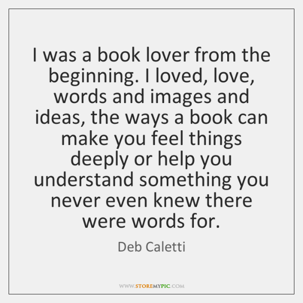I was a book lover from the beginning. I loved, love, words ...