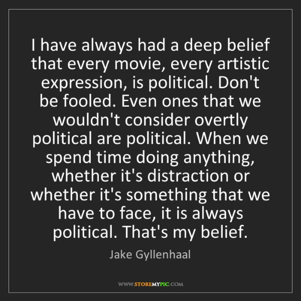 Jake Gyllenhaal: I have always had a deep belief that every movie, every...