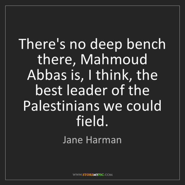 Jane Harman: There's no deep bench there, Mahmoud Abbas is, I think,...
