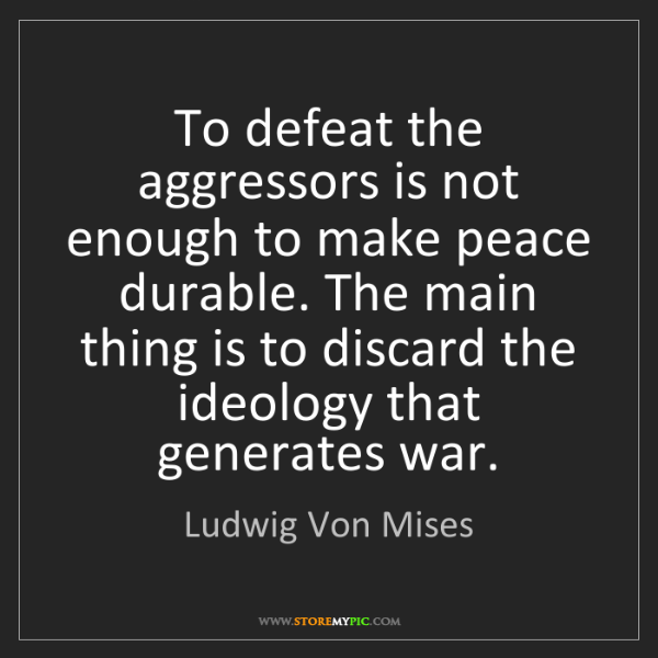 Ludwig Von Mises: To defeat the aggressors is not enough to make peace...