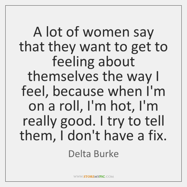 A lot of women say that they want to get to feeling ...