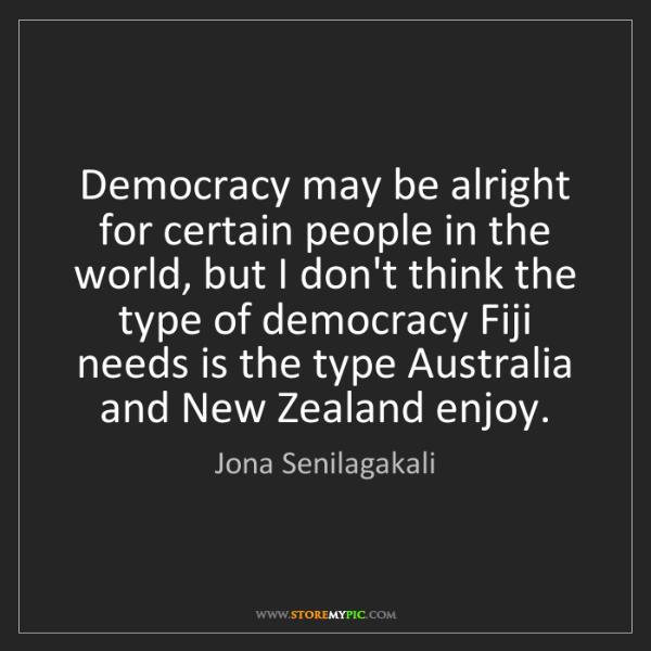 Jona Senilagakali: Democracy may be alright for certain people in the world,...