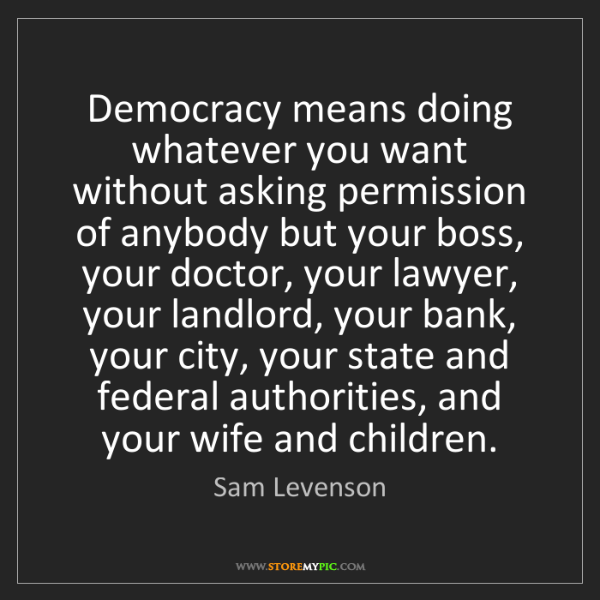 Sam Levenson: Democracy means doing whatever you want without asking...