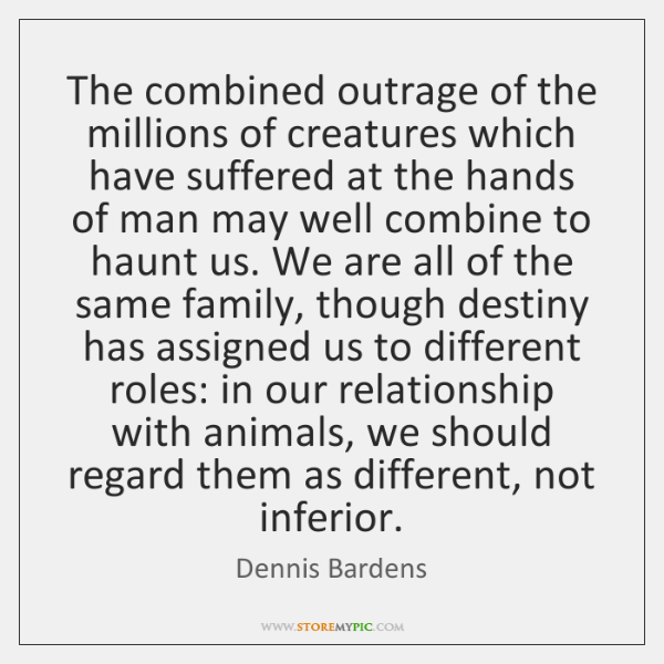 The combined outrage of the millions of creatures which have suffered at ...