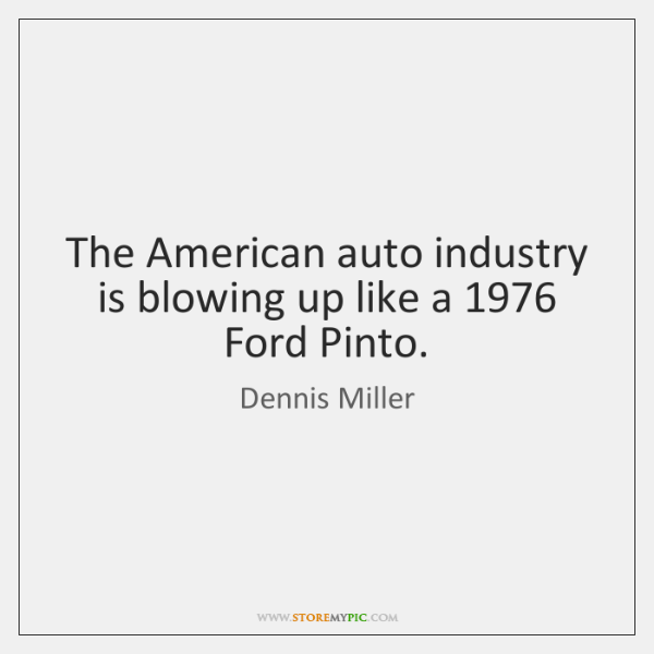 The American auto industry is blowing up like a 1976 Ford Pinto.