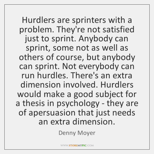 Hurdlers are sprinters with a problem. They're not satisfied just to sprint. ...