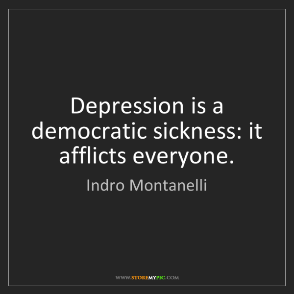 Indro Montanelli: Depression is a democratic sickness: it afflicts everyone.