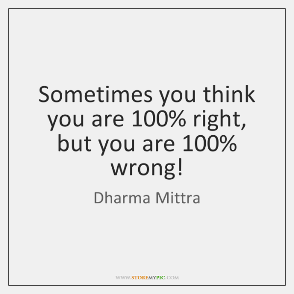 Sometimes you think you are 100% right, but you are 100% wrong!