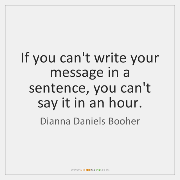 If you can't write your message in a sentence, you can't say ...