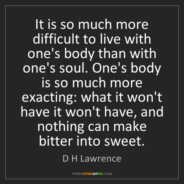 D H Lawrence: It is so much more difficult to live with one's body...