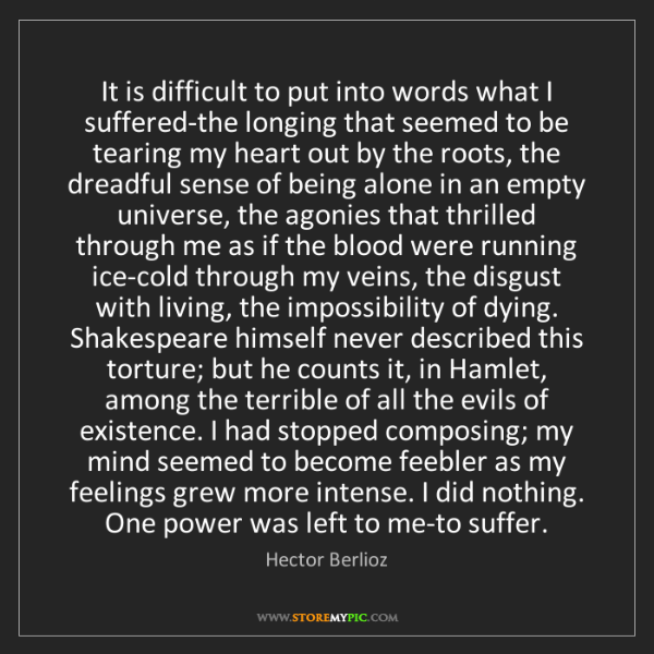 Hector Berlioz: It is difficult to put into words what I suffered-the...