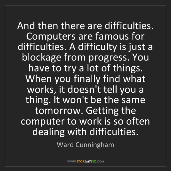 Ward Cunningham: And then there are difficulties. Computers are famous...