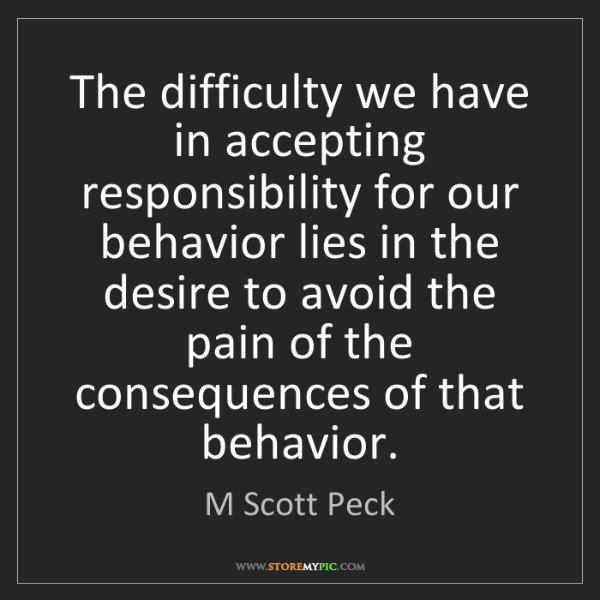 M Scott Peck: The difficulty we have in accepting responsibility for...
