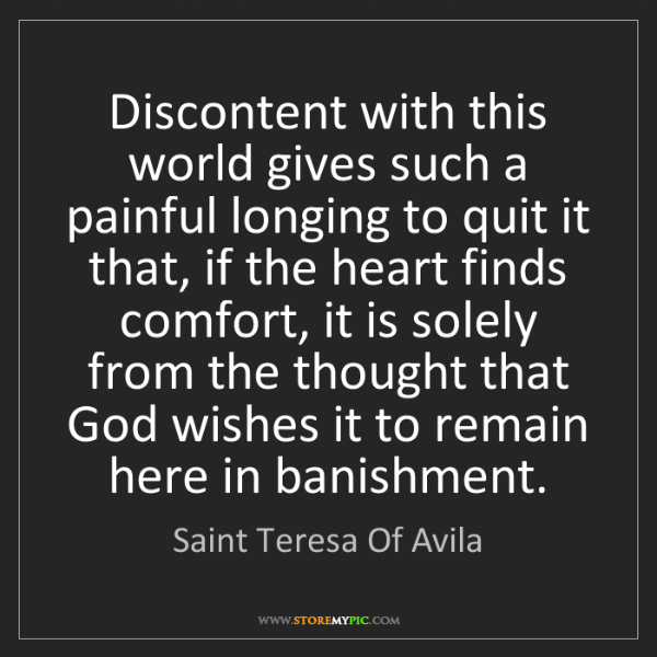 Saint Teresa Of Avila: Discontent with this world gives such a painful longing...