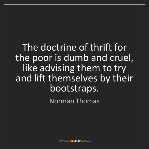 Norman Thomas: The doctrine of thrift for the poor is dumb and cruel,...