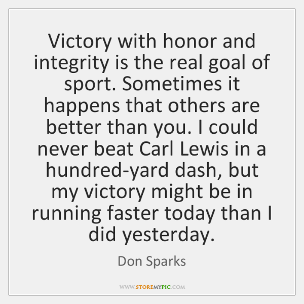 Victory with honor and integrity is the real goal of sport. Sometimes ...