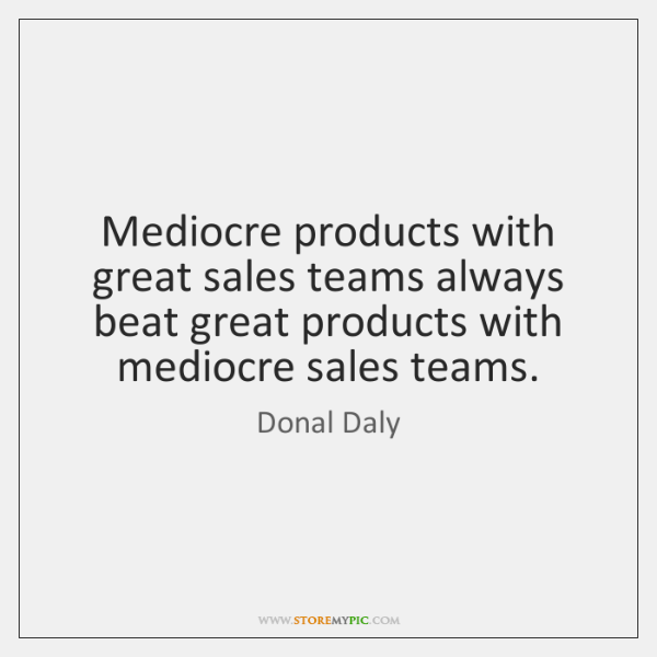 Mediocre products with great sales teams always beat great products with mediocre ...